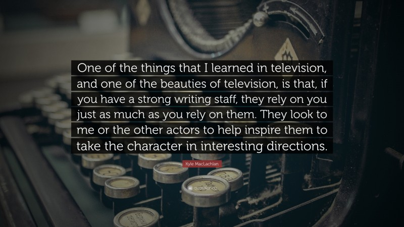 """Kyle MacLachlan Quote: """"One of the things that I learned in television, and one of the beauties of television, is that, if you have a strong writing staff, they rely on you just as much as you rely on them. They look to me or the other actors to help inspire them to take the character in interesting directions."""""""