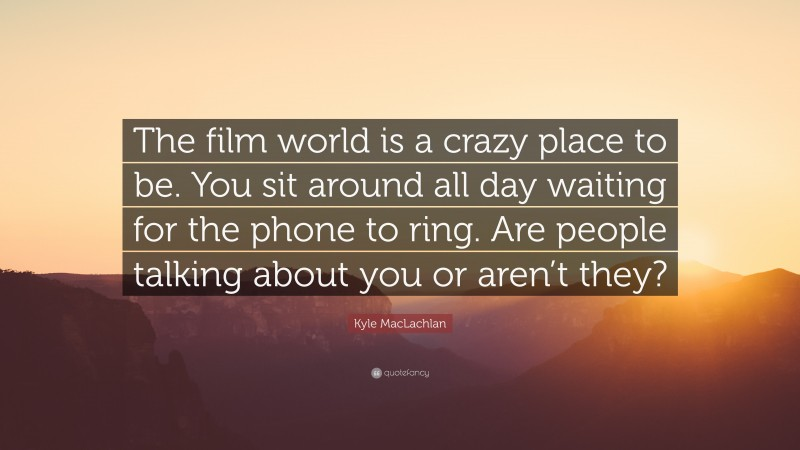 """Kyle MacLachlan Quote: """"The film world is a crazy place to be. You sit around all day waiting for the phone to ring. Are people talking about you or aren't they?"""""""