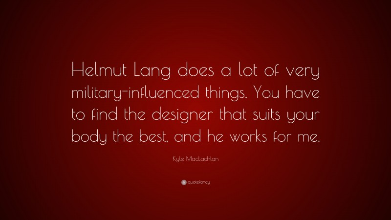 """Kyle MacLachlan Quote: """"Helmut Lang does a lot of very military-influenced things. You have to find the designer that suits your body the best, and he works for me."""""""