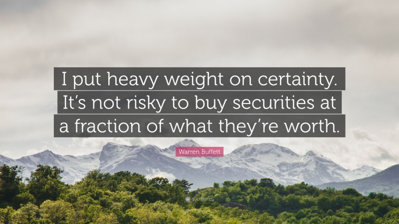 """Warren Buffett Quote: """"I put heavy weight on certainty. It's not risky to buy securities at a fraction of what they're worth."""""""