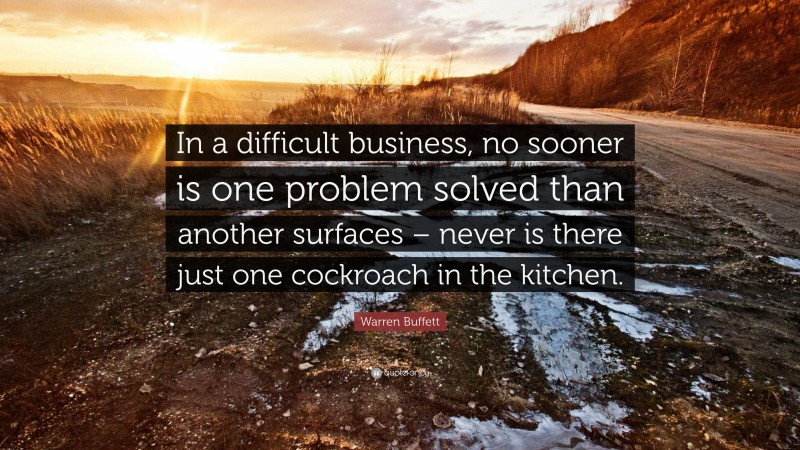 """Warren Buffett Quote: """"In a difficult business, no sooner is one problem solved than another surfaces – never is there just one cockroach in the kitchen."""""""