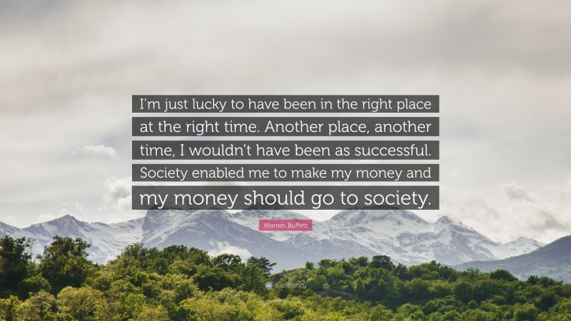 """Warren Buffett Quote: """"I'm just lucky to have been in the right place at the right time. Another place, another time, I wouldn't have been as successful. Society enabled me to make my money and my money should go to society."""""""