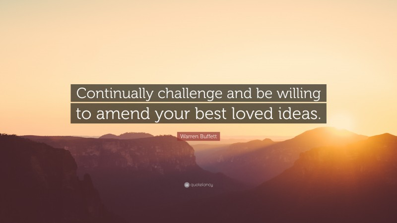 """Warren Buffett Quote: """"Continually challenge and be willing to amend your best loved ideas."""""""