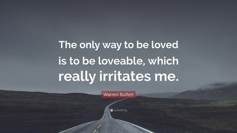 """Warren Buffett Quote: """"The only way to be loved is to be loveable, which really irritates me."""""""