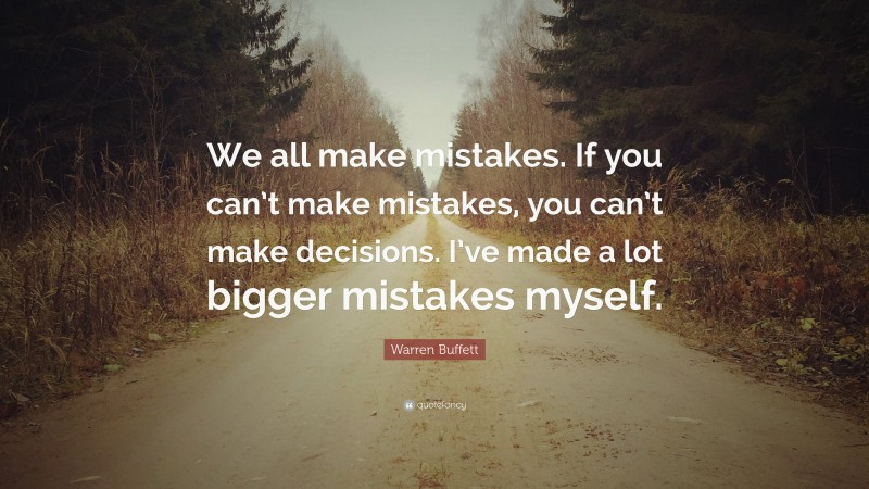 "Warren Buffett Quote: ""We all make mistakes. If you can't make mistakes, you can't make decisions. I've made a lot bigger mistakes myself."""