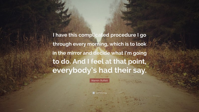 """Warren Buffett Quote: """"I have this complicated procedure I go through every morning, which is to look in the mirror and decide what I'm going to do. And I feel at that point, everybody's had their say."""""""