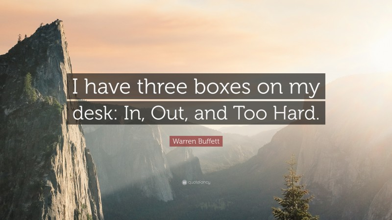 """Warren Buffett Quote: """"I have three boxes on my desk: In, Out, and Too Hard."""""""