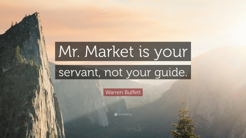 "Warren Buffett Quote: ""Mr. Market is your servant, not your guide."""