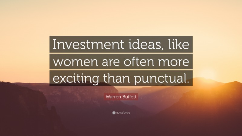 """Warren Buffett Quote: """"Investment ideas, like women are often more exciting than punctual."""""""