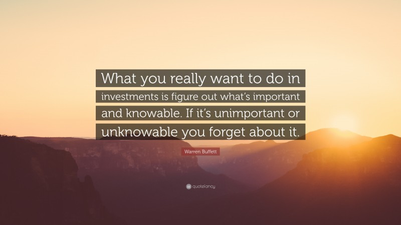 """Warren Buffett Quote: """"What you really want to do in investments is figure out what's important and knowable. If it's unimportant or unknowable you forget about it."""""""