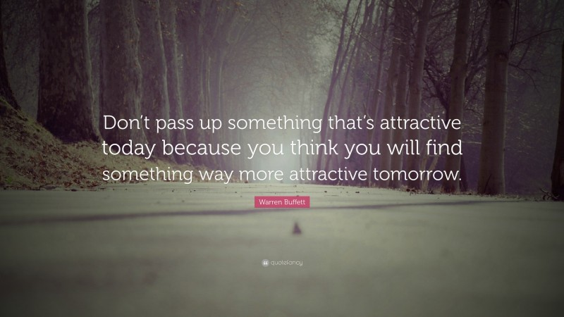 """Warren Buffett Quote: """"Don't pass up something that's attractive today because you think you will find something way more attractive tomorrow."""""""
