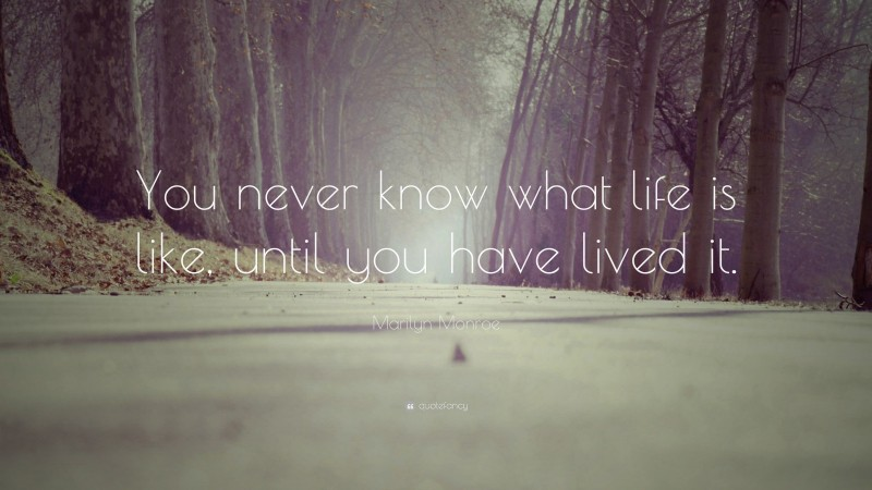 """Marilyn Monroe Quote: """"You never know what life is like, until you have lived it."""""""