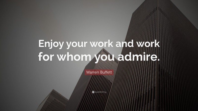 """Warren Buffett Quote: """"Enjoy your work and work for whom you admire."""""""