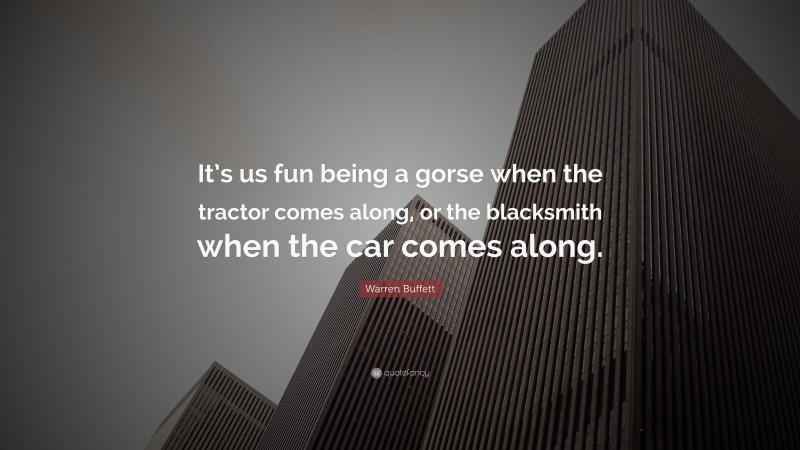 """Warren Buffett Quote: """"It's us fun being a gorse when the tractor comes along, or the blacksmith when the car comes along."""""""