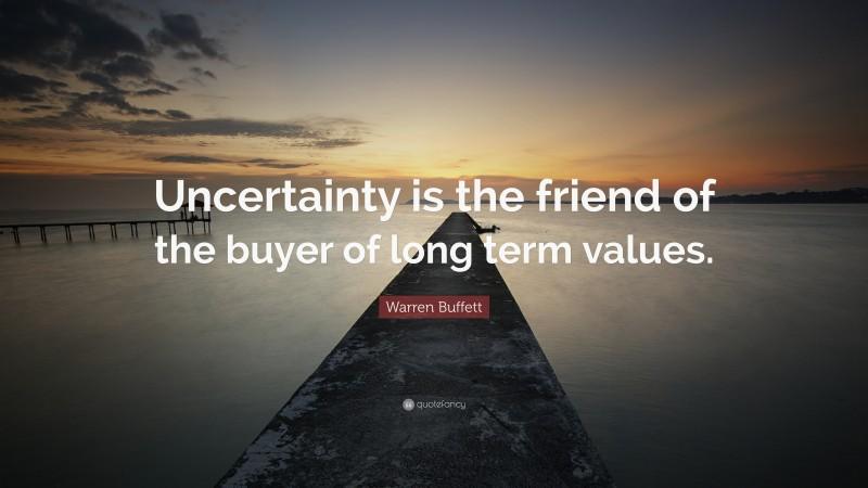 "Warren Buffett Quote: ""Uncertainty is the friend of the buyer of long term values."""