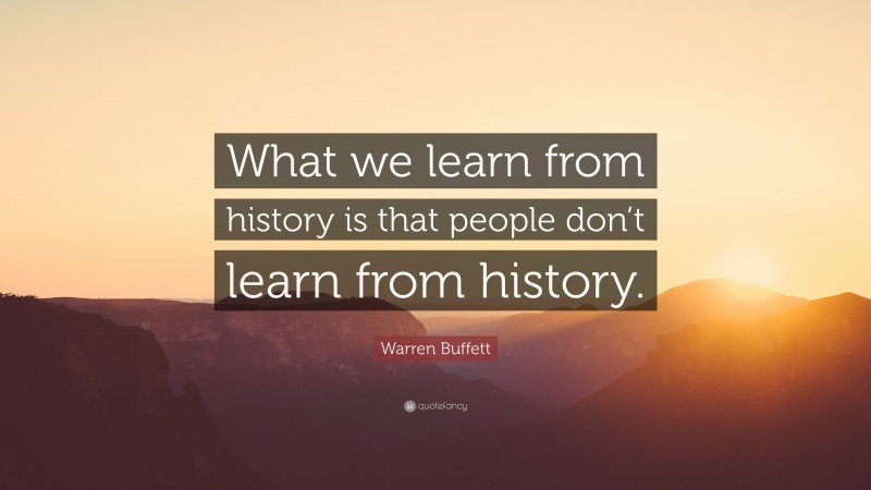 """Warren Buffett Quote: """"What we learn from history is that people don't learn from history."""""""