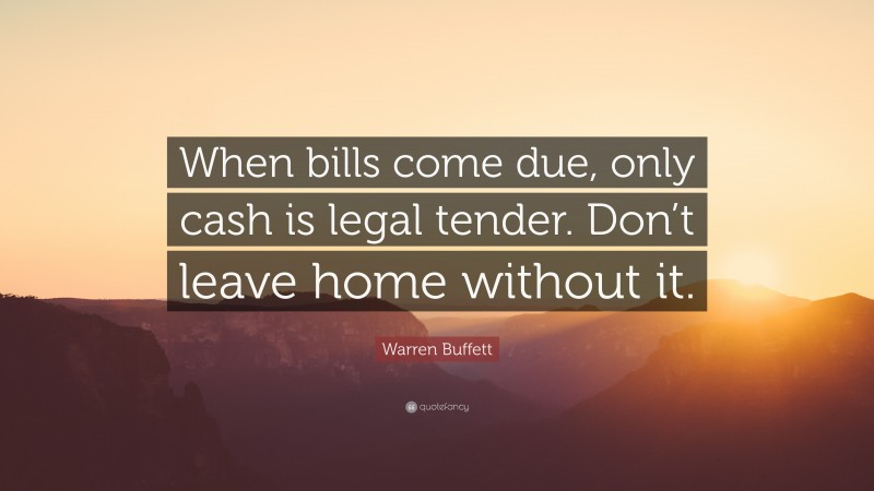 "Warren Buffett Quote: ""When bills come due, only cash is legal tender. Don't leave home without it."""