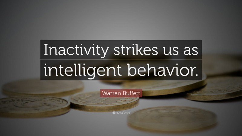 "Warren Buffett Quote: ""Inactivity strikes us as intelligent behavior."""