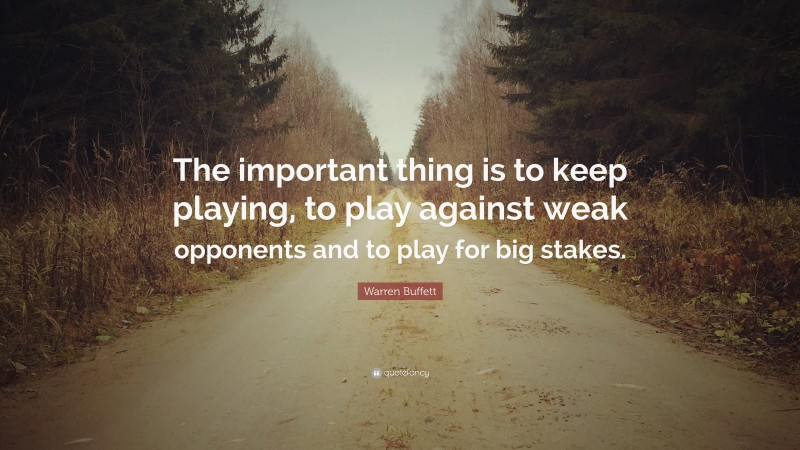 """Warren Buffett Quote: """"The important thing is to keep playing, to play against weak opponents and to play for big stakes."""""""