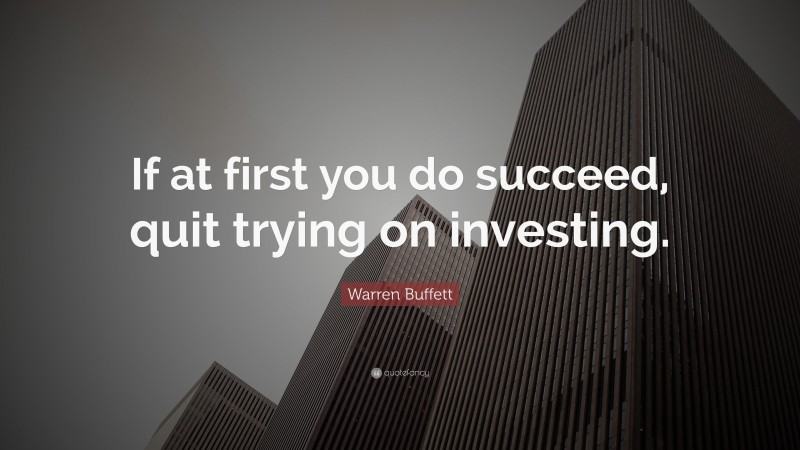 """Warren Buffett Quote: """"If at first you do succeed, quit trying on investing."""""""