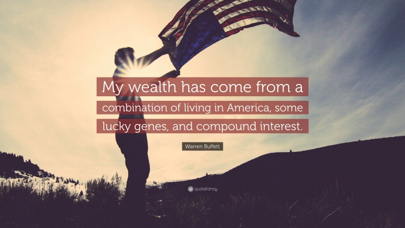 """Warren Buffett Quote: """"My wealth has come from a combination of living in America, some lucky genes, and compound interest."""""""