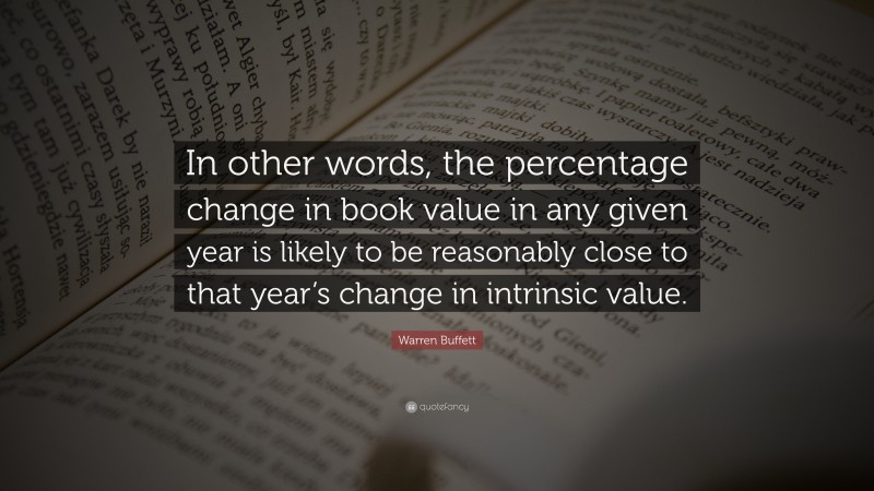 "Warren Buffett Quote: ""In other words, the percentage change in book value in any given year is likely to be reasonably close to that year's change in intrinsic value."""