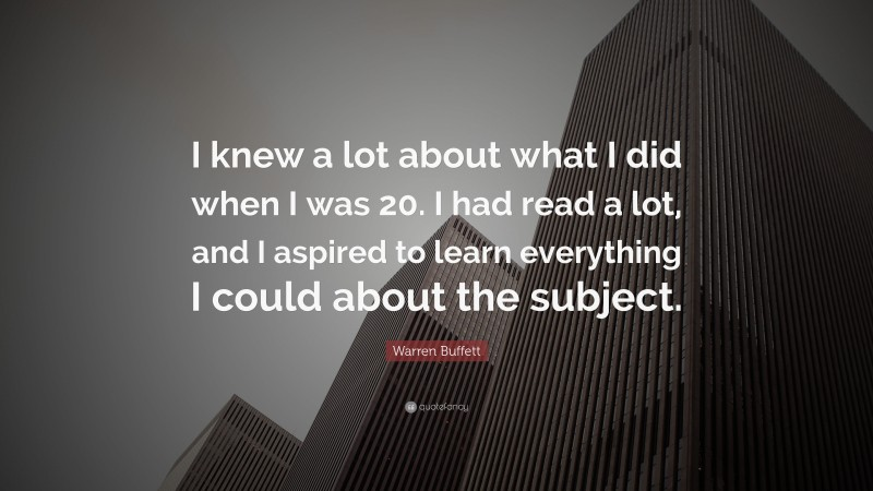 """Warren Buffett Quote: """"I knew a lot about what I did when I was 20. I had read a lot, and I aspired to learn everything I could about the subject."""""""