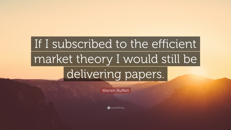"""Warren Buffett Quote: """"If I subscribed to the efficient market theory I would still be delivering papers."""""""