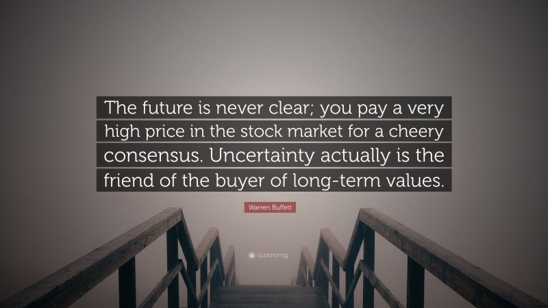 """Warren Buffett Quote: """"The future is never clear; you pay a very high price in the stock market for a cheery consensus. Uncertainty actually is the friend of the buyer of long-term values."""""""