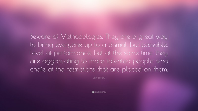 """Joel Spolsky Quote: """"Beware of Methodologies. They are a great way to bring everyone up to a dismal, but passable, level of performance, but at the same time, they are aggravating to more talented people who chafe at the restrictions that are placed on them."""""""