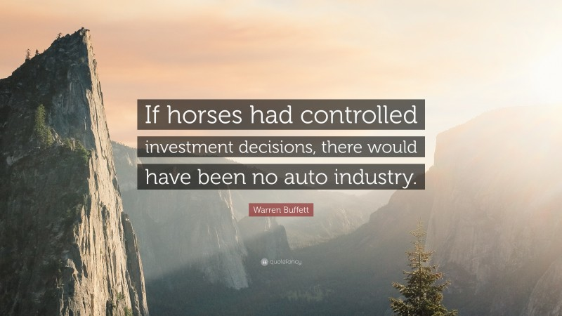 """Warren Buffett Quote: """"If horses had controlled investment decisions, there would have been no auto industry."""""""