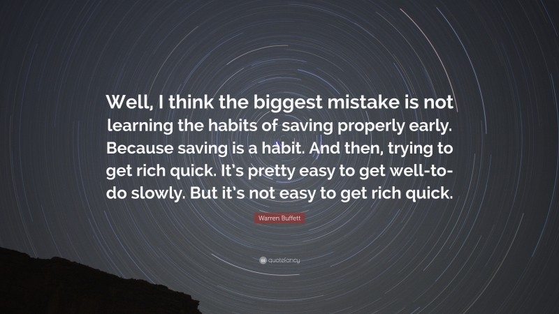 """Warren Buffett Quote: """"Well, I think the biggest mistake is not learning the habits of saving properly early. Because saving is a habit. And then, trying to get rich quick. It's pretty easy to get well-to-do slowly. But it's not easy to get rich quick."""""""