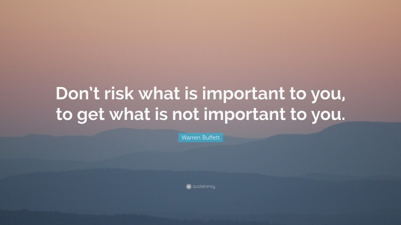 """Warren Buffett Quote: """"Don't risk what is important to you, to get what is not important to you."""""""