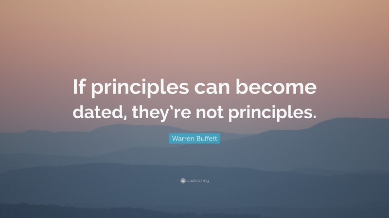 """Warren Buffett Quote: """"If principles can become dated, they're not principles."""""""