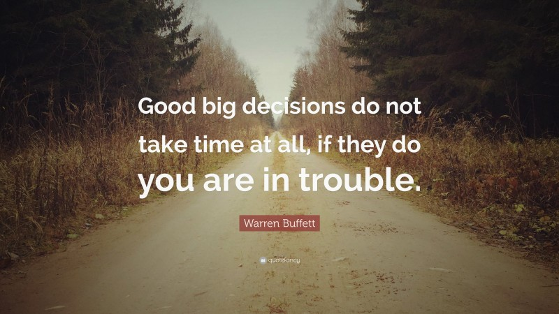 """Warren Buffett Quote: """"Good big decisions do not take time at all, if they do you are in trouble."""""""