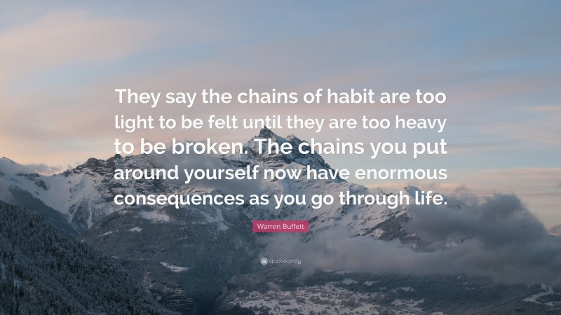 "Warren Buffett Quote: ""They say the chains of habit are too light to be felt until they are too heavy to be broken. The chains you put around yourself now have enormous consequences as you go through life."""