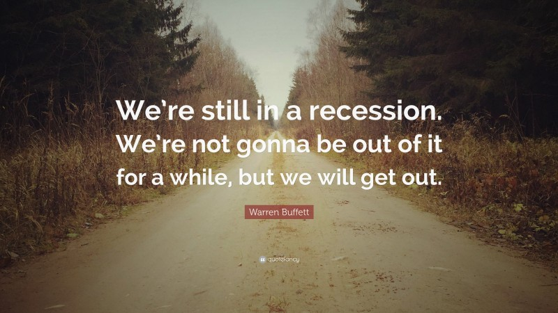 """Warren Buffett Quote: """"We're still in a recession. We're not gonna be out of it for a while, but we will get out."""""""