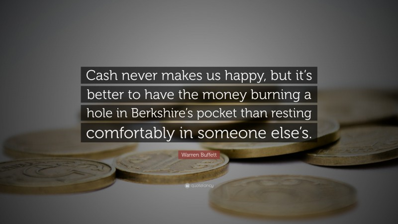 """Warren Buffett Quote: """"Cash never makes us happy, but it's better to have the money burning a hole in Berkshire's pocket than resting comfortably in someone else's."""""""