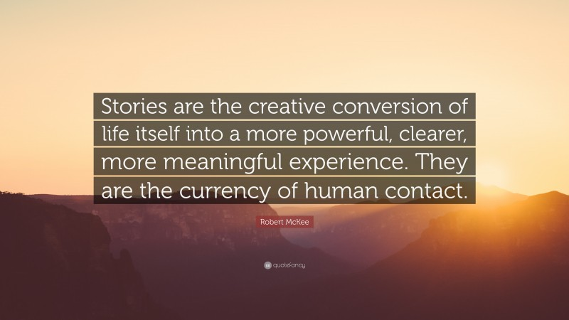 """Robert McKee Quote: """"Stories are the creative conversion of life itself into a more powerful, clearer, more meaningful experience. They are the currency of human contact."""""""