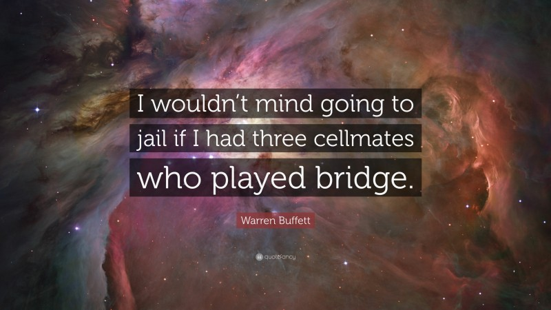 """Warren Buffett Quote: """"I wouldn't mind going to jail if I had three cellmates who played bridge."""""""