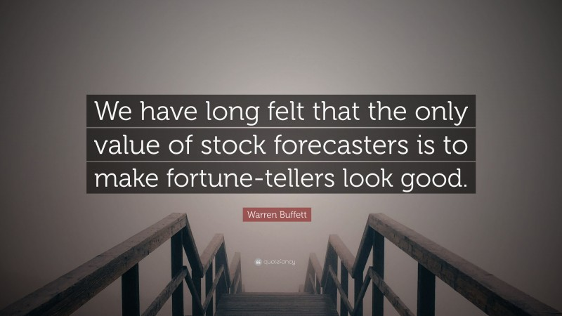 """Warren Buffett Quote: """"We have long felt that the only value of stock forecasters is to make fortune-tellers look good."""""""