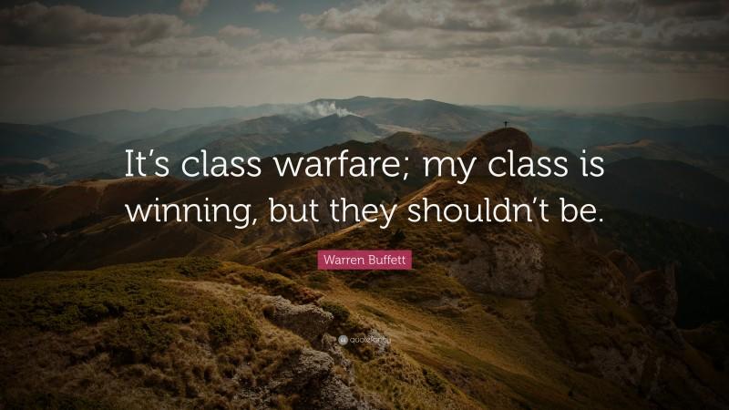 "Warren Buffett Quote: ""It's class warfare; my class is winning, but they shouldn't be."""