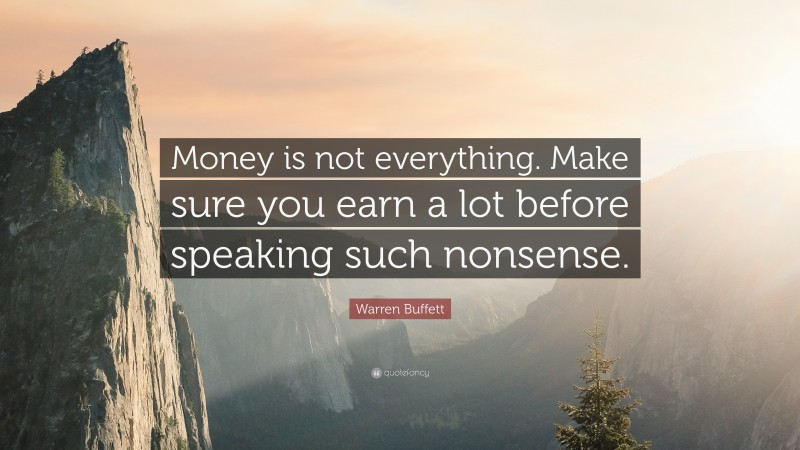 "Warren Buffett Quote: ""Money is not everything. Make sure you earn a lot before speaking such nonsense."""
