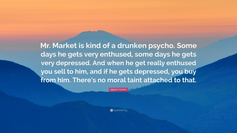 "Warren Buffett Quote: ""Mr. Market is kind of a drunken psycho. Some days he gets very enthused, some days he gets very depressed. And when he get really enthused you sell to him, and if he gets depressed, you buy from him. There's no moral taint attached to that."""