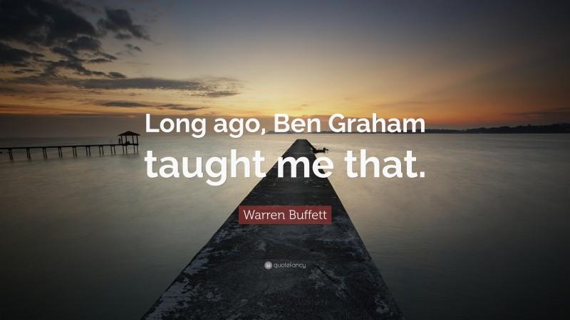 "Warren Buffett Quote: ""Long ago, Ben Graham taught me that."""