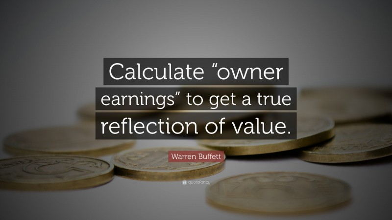 """Warren Buffett Quote: """"Calculate """"owner earnings"""" to get a true reflection of value."""""""
