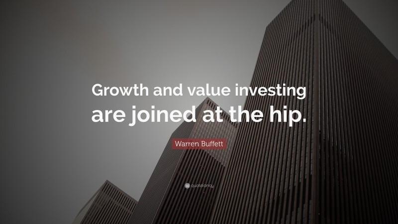 "Warren Buffett Quote: ""Growth and value investing are joined at the hip."""