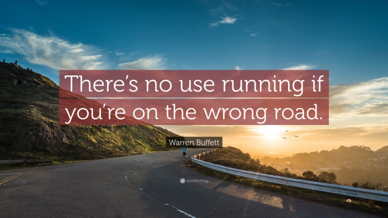 """Warren Buffett Quote: """"There's no use running if you're on the wrong road."""""""