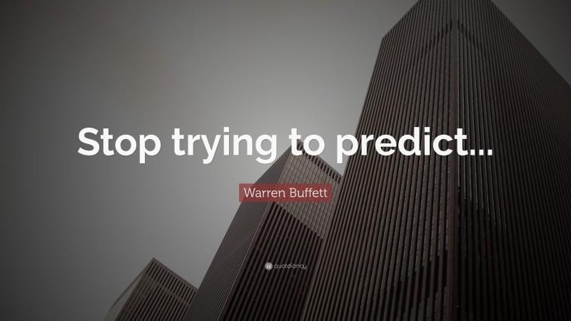 "Warren Buffett Quote: ""Stop trying to predict..."""