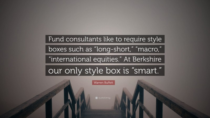 "Warren Buffett Quote: ""Fund consultants like to require style boxes such as ""long-short,"" ""macro,"" ""international equities."" At Berkshire our only style box is ""smart."""""